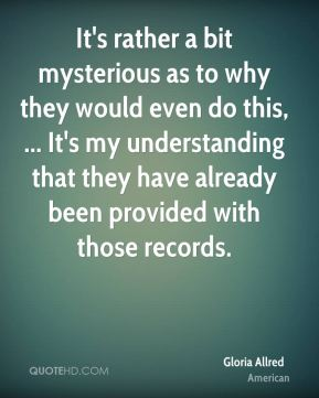 Gloria Allred - It's rather a bit mysterious as to why they would even do this, ... It's my understanding that they have already been provided with those records.