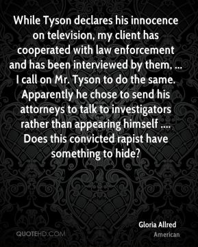 Gloria Allred - While Tyson declares his innocence on television, my client has cooperated with law enforcement and has been interviewed by them, ... I call on Mr. Tyson to do the same. Apparently he chose to send his attorneys to talk to investigators rather than appearing himself .... Does this convicted rapist have something to hide?