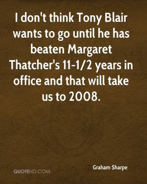 Graham Sharpe - I don't think Tony Blair wants to go until he has beaten Margaret Thatcher's 11-1/2 years in office and that will take us to 2008.
