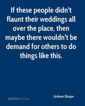 Graham Sharpe - If these people didn't flaunt their weddings all over the place, then maybe there wouldn't be demand for others to do things like this.