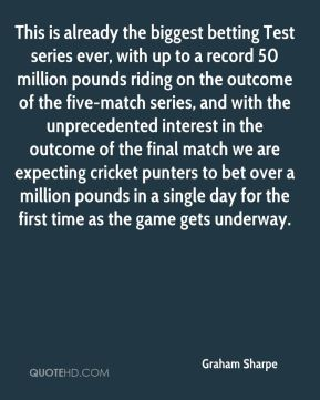 Graham Sharpe - This is already the biggest betting Test series ever, with up to a record 50 million pounds riding on the outcome of the five-match series, and with the unprecedented interest in the outcome of the final match we are expecting cricket punters to bet over a million pounds in a single day for the first time as the game gets underway.