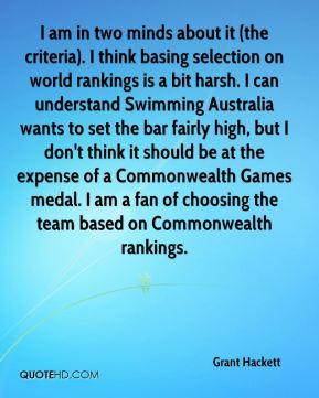 I am in two minds about it (the criteria). I think basing selection on world rankings is a bit harsh. I can understand Swimming Australia wants to set the bar fairly high, but I don't think it should be at the expense of a Commonwealth Games medal. I am a fan of choosing the team based on Commonwealth rankings.