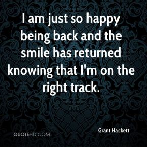 I am just so happy being back and the smile has returned knowing that I'm on the right track.