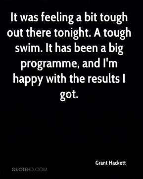 Grant Hackett - It was feeling a bit tough out there tonight. A tough swim. It has been a big programme, and I'm happy with the results I got.