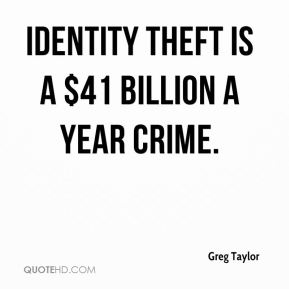 Greg Taylor - Identity theft is a $41 billion a year crime.