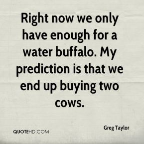 Greg Taylor - Right now we only have enough for a water buffalo. My prediction is that we end up buying two cows.
