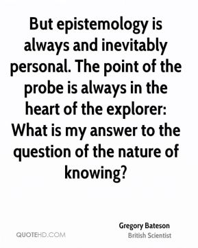 Gregory Bateson - But epistemology is always and inevitably personal. The point of the probe is always in the heart of the explorer: What is my answer to the question of the nature of knowing?
