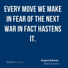 Every move we make in fear of the next war in fact hastens it.