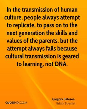 Gregory Bateson - In the transmission of human culture, people always attempt to replicate, to pass on to the next generation the skills and values of the parents, but the attempt always fails because cultural transmission is geared to learning, not DNA.
