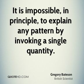 Gregory Bateson - It is impossible, in principle, to explain any pattern by invoking a single quantity.