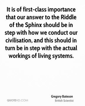 It is of first-class importance that our answer to the Riddle of the Sphinx should be in step with how we conduct our civilisation, and this should in turn be in step with the actual workings of living systems.