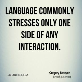 Gregory Bateson - Language commonly stresses only one side of any interaction.