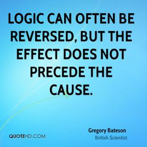 Logic can often be reversed, but the effect does not precede the cause.