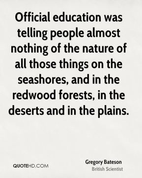 Gregory Bateson - Official education was telling people almost nothing of the nature of all those things on the seashores, and in the redwood forests, in the deserts and in the plains.