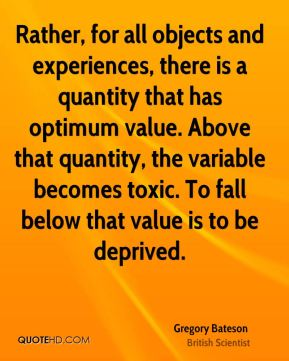 Gregory Bateson - Rather, for all objects and experiences, there is a quantity that has optimum value. Above that quantity, the variable becomes toxic. To fall below that value is to be deprived.