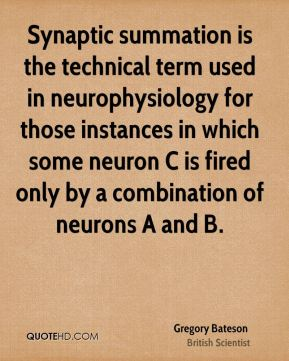 Gregory Bateson - Synaptic summation is the technical term used in neurophysiology for those instances in which some neuron C is fired only by a combination of neurons A and B.