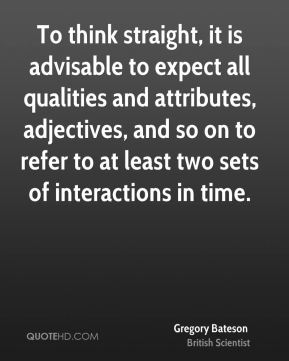 Gregory Bateson - To think straight, it is advisable to expect all qualities and attributes, adjectives, and so on to refer to at least two sets of interactions in time.