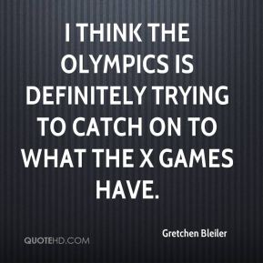 I think the Olympics is definitely trying to catch on to what the X Games have.