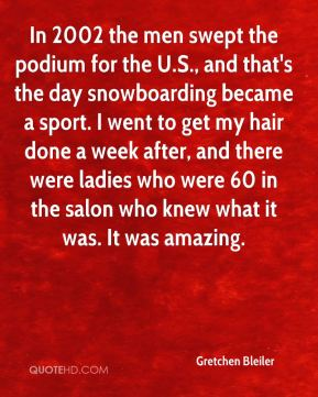Gretchen Bleiler - In 2002 the men swept the podium for the U.S., and that's the day snowboarding became a sport. I went to get my hair done a week after, and there were ladies who were 60 in the salon who knew what it was. It was amazing.