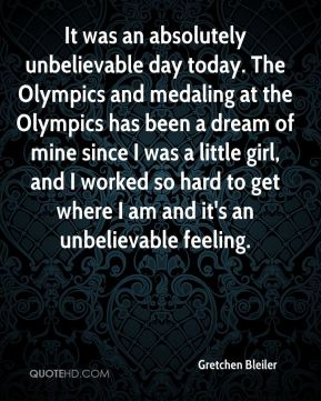 Gretchen Bleiler - It was an absolutely unbelievable day today. The Olympics and medaling at the Olympics has been a dream of mine since I was a little girl, and I worked so hard to get where I am and it's an unbelievable feeling.
