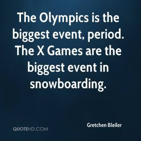 Gretchen Bleiler - The Olympics is the biggest event, period. The X Games are the biggest event in snowboarding.