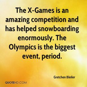Gretchen Bleiler - The X-Games is an amazing competition and has helped snowboarding enormously. The Olympics is the biggest event, period.