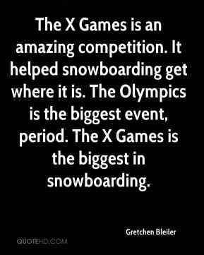 Gretchen Bleiler - The X Games is an amazing competition. It helped snowboarding get where it is. The Olympics is the biggest event, period. The X Games is the biggest in snowboarding.