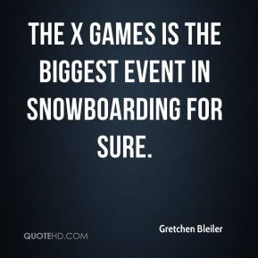Gretchen Bleiler - The X Games is the biggest event in snowboarding for sure.