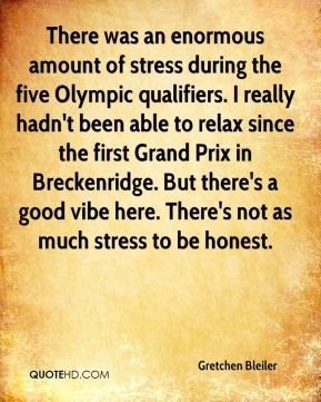 There was an enormous amount of stress during the five Olympic qualifiers. I really hadn't been able to relax since the first Grand Prix in Breckenridge. But there's a good vibe here. There's not as much stress to be honest.