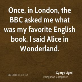 Gyorgy Ligeti - Once, in London, the BBC asked me what was my favorite English book. I said Alice in Wonderland.