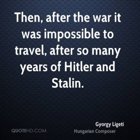 Gyorgy Ligeti - Then, after the war it was impossible to travel, after so many years of Hitler and Stalin.