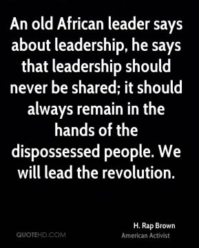 An old African leader says about leadership, he says that leadership should never be shared; it should always remain in the hands of the dispossessed people. We will lead the revolution.