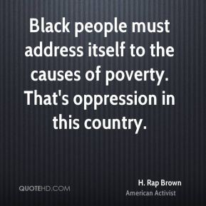 Black people must address itself to the causes of poverty. That's oppression in this country.