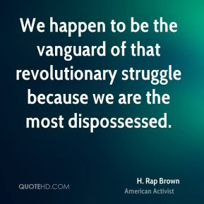 H. Rap Brown - We happen to be the vanguard of that revolutionary struggle because we are the most dispossessed.