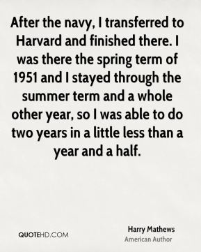 After the navy, I transferred to Harvard and finished there. I was there the spring term of 1951 and I stayed through the summer term and a whole other year, so I was able to do two years in a little less than a year and a half.