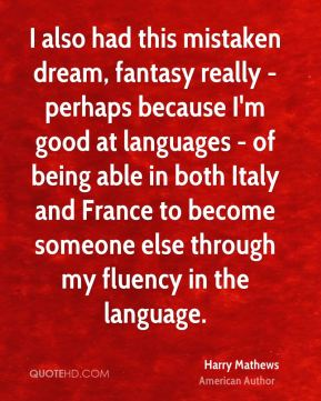 I also had this mistaken dream, fantasy really - perhaps because I'm good at languages - of being able in both Italy and France to become someone else through my fluency in the language.
