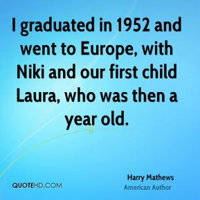 Harry Mathews - I graduated in 1952 and went to Europe, with Niki and our first child Laura, who was then a year old.