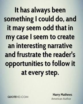 It has always been something I could do, and it may seem odd that in my case I seem to create an interesting narrative and frustrate the reader's opportunities to follow it at every step.