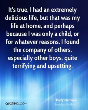 It's true, I had an extremely delicious life, but that was my life at home, and perhaps because I was only a child, or for whatever reasons, I found the company of others, especially other boys, quite terrifying and upsetting.