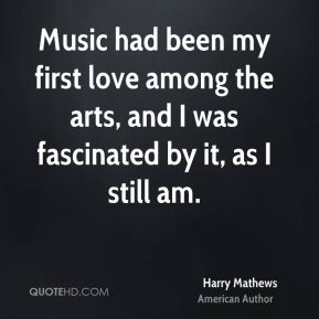 Music had been my first love among the arts, and I was fascinated by it, as I still am.