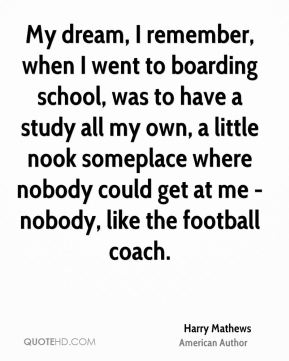 My dream, I remember, when I went to boarding school, was to have a study all my own, a little nook someplace where nobody could get at me - nobody, like the football coach.