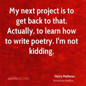 My next project is to get back to that. Actually, to learn how to write poetry. I'm not kidding.