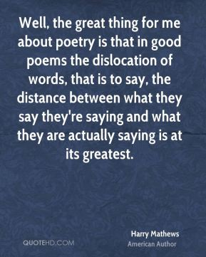 Well, the great thing for me about poetry is that in good poems the dislocation of words, that is to say, the distance between what they say they're saying and what they are actually saying is at its greatest.
