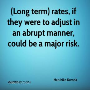 Haruhiko Kuroda - (Long term) rates, if they were to adjust in an abrupt manner, could be a major risk.