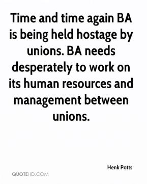 Henk Potts - Time and time again BA is being held hostage by unions. BA needs desperately to work on its human resources and management between unions.