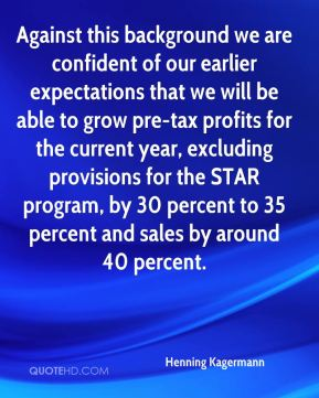 Against this background we are confident of our earlier expectations that we will be able to grow pre-tax profits for the current year, excluding provisions for the STAR program, by 30 percent to 35 percent and sales by around 40 percent.