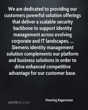 We are dedicated to providing our customers powerful solution offerings that deliver a scalable security backbone to support identity management across evolving corporate and IT landscapes, ... Siemens identity management solution complements our platform and business solutions in order to drive enhanced competitive advantage for our customer base.