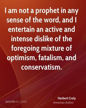 I am not a prophet in any sense of the word, and I entertain an active and intense dislike of the foregoing mixture of optimism, fatalism, and conservatism.