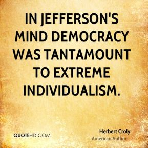 In Jefferson's mind democracy was tantamount to extreme individualism.
