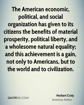 Herbert Croly - The American economic, political, and social organization has given to its citizens the benefits of material prosperity, political liberty, and a wholesome natural equality; and this achievement is a gain, not only to Americans, but to the world and to civilization.